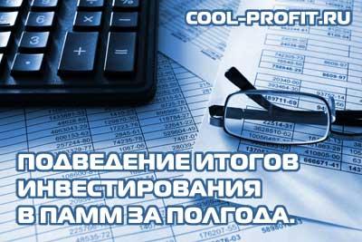 Подведение итогов инвестирования в ПАММ за полгода cool-profit.ru
