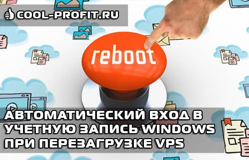 Автоматический вход в учетную запись Windows при перезагрузке VPS сервера (COOL-PROFIT.RU)